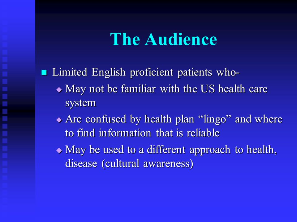 The Audience Limited English proficient patients who- Limited English proficient patients who- May not be familiar with the US health care system May