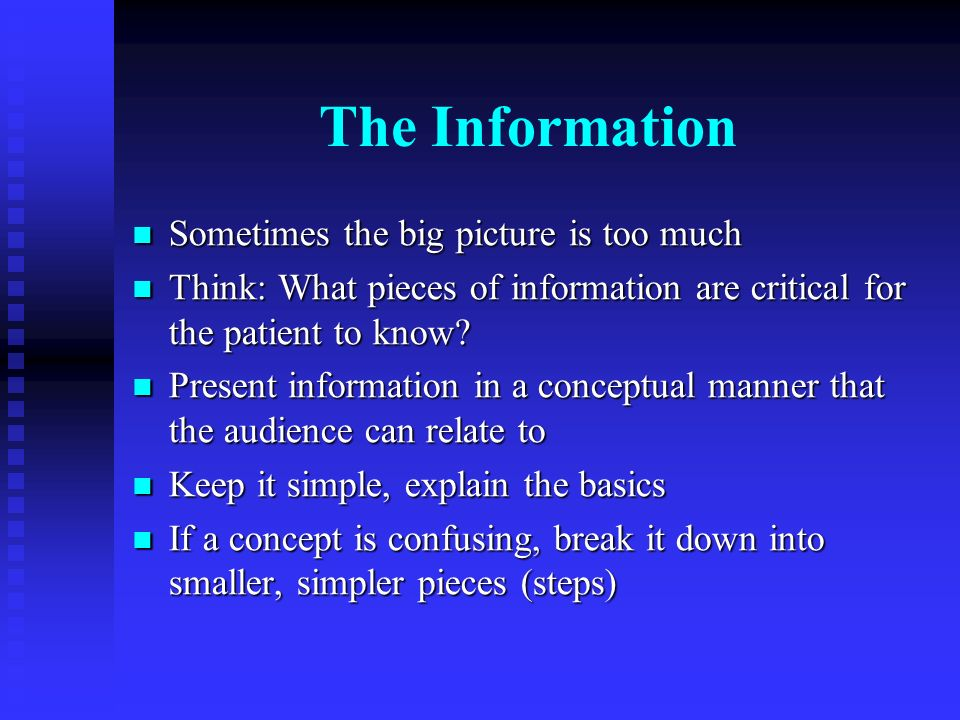 The Information Sometimes the big picture is too much Sometimes the big picture is too much Think: What pieces of information are critical for the patient to know.