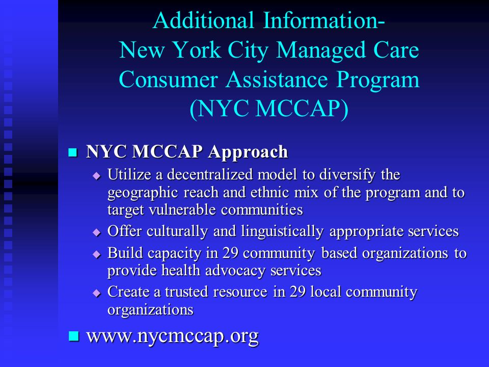Additional Information- New York City Managed Care Consumer Assistance Program (NYC MCCAP) NYC MCCAP Approach NYC MCCAP Approach Utilize a decentralized model to diversify the geographic reach and ethnic mix of the program and to target vulnerable communities Utilize a decentralized model to diversify the geographic reach and ethnic mix of the program and to target vulnerable communities Offer culturally and linguistically appropriate services Offer culturally and linguistically appropriate services Build capacity in 29 community based organizations to provide health advocacy services Build capacity in 29 community based organizations to provide health advocacy services Create a trusted resource in 29 local community organizations Create a trusted resource in 29 local community organizations www.nycmccap.org www.nycmccap.org