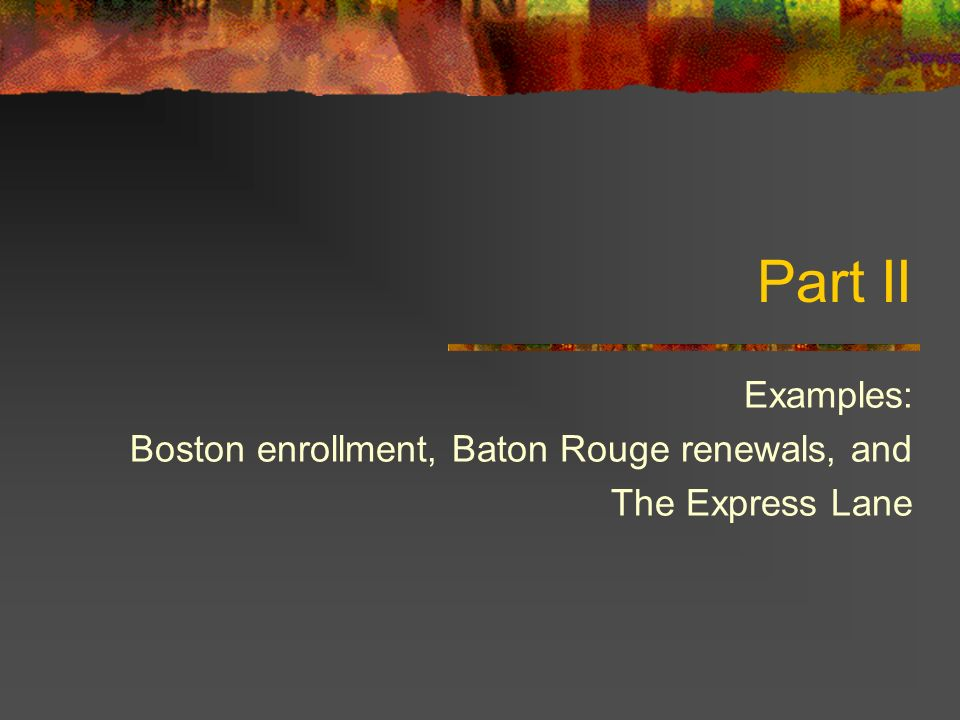 Part II Examples: Boston enrollment, Baton Rouge renewals, and The Express Lane