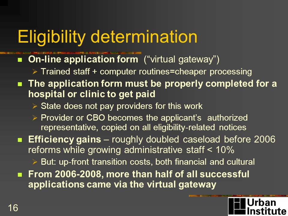 16 Eligibility determination On-line application form (virtual gateway) Trained staff + computer routines=cheaper processing The application form must