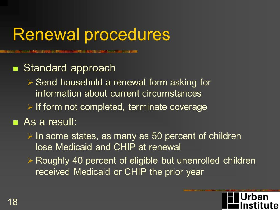 18 Renewal procedures Standard approach Send household a renewal form asking for information about current circumstances If form not completed, terminate coverage As a result: In some states, as many as 50 percent of children lose Medicaid and CHIP at renewal Roughly 40 percent of eligible but unenrolled children received Medicaid or CHIP the prior year