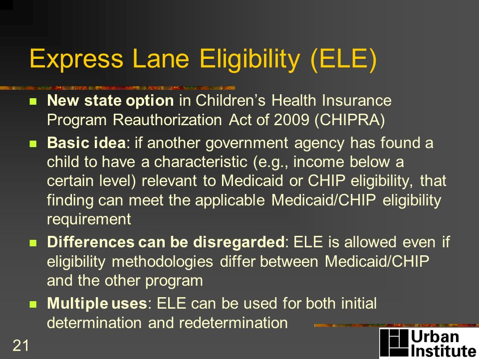 21 Express Lane Eligibility (ELE) New state option in Childrens Health Insurance Program Reauthorization Act of 2009 (CHIPRA) Basic idea: if another government agency has found a child to have a characteristic (e.g., income below a certain level) relevant to Medicaid or CHIP eligibility, that finding can meet the applicable Medicaid/CHIP eligibility requirement Differences can be disregarded: ELE is allowed even if eligibility methodologies differ between Medicaid/CHIP and the other program Multiple uses: ELE can be used for both initial determination and redetermination
