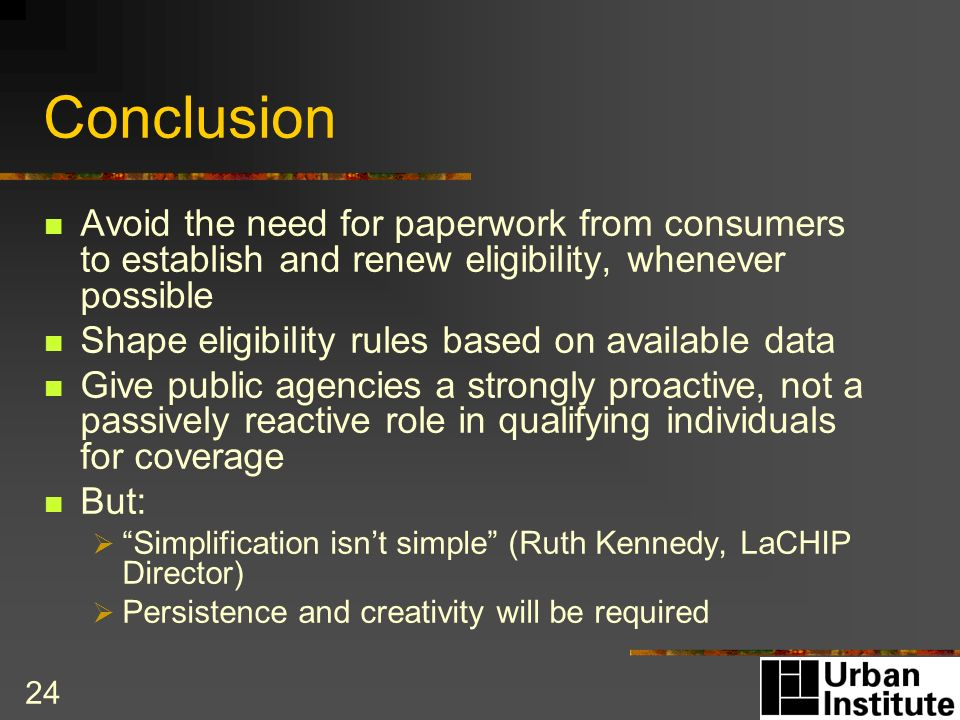 24 Conclusion Avoid the need for paperwork from consumers to establish and renew eligibility, whenever possible Shape eligibility rules based on available data Give public agencies a strongly proactive, not a passively reactive role in qualifying individuals for coverage But: Simplification isnt simple (Ruth Kennedy, LaCHIP Director) Persistence and creativity will be required