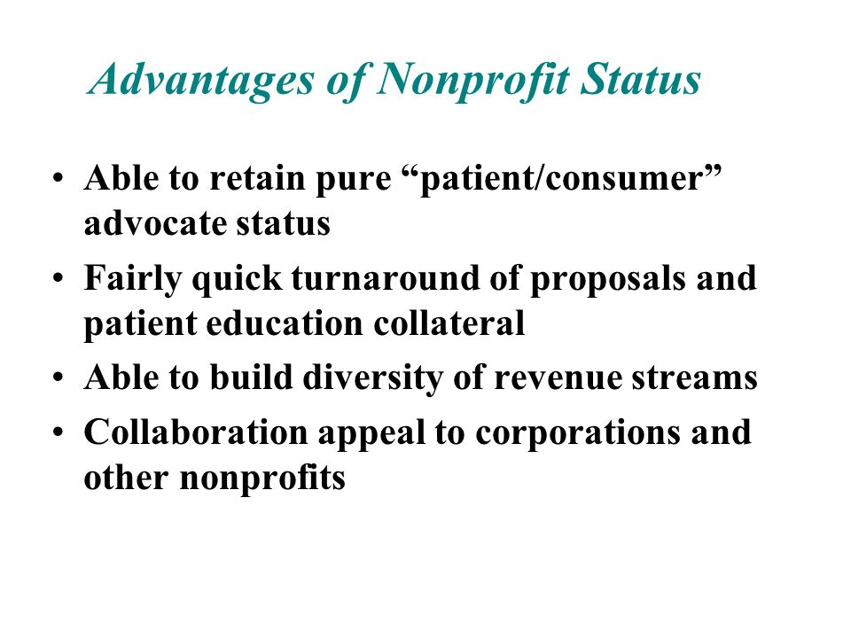 Advantages of Nonprofit Status Able to retain pure patient/consumer advocate status Fairly quick turnaround of proposals and patient education collate