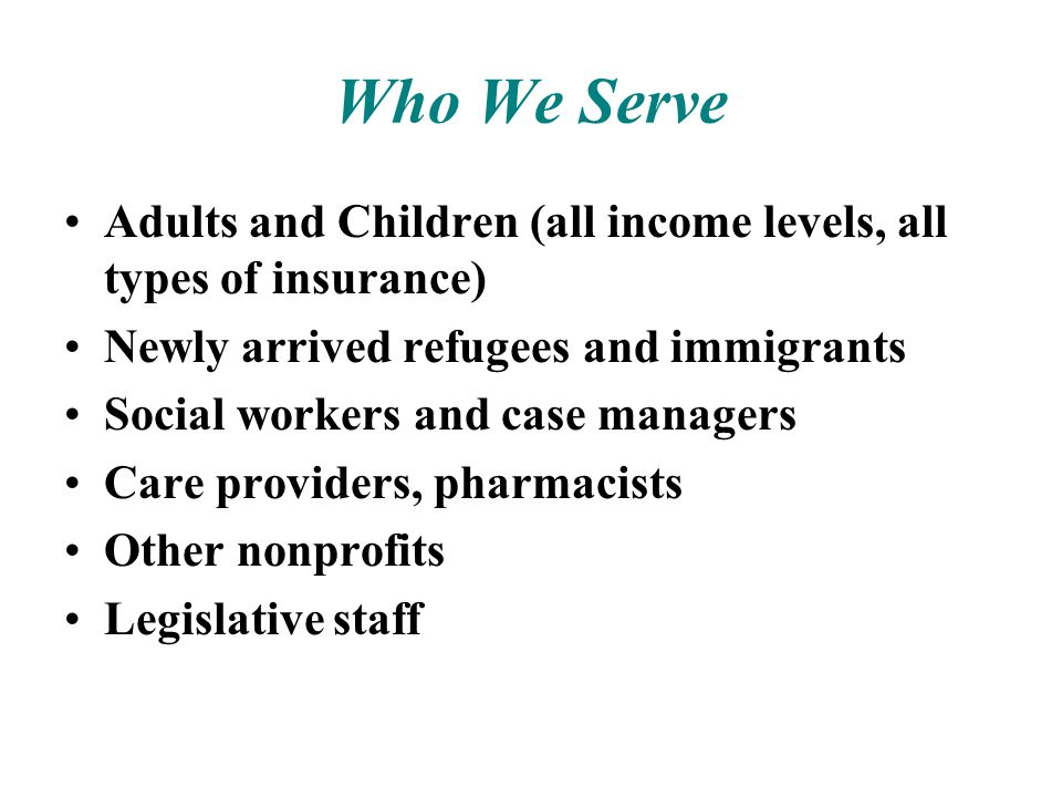 Who We Serve Adults and Children (all income levels, all types of insurance) Newly arrived refugees and immigrants Social workers and case managers Ca