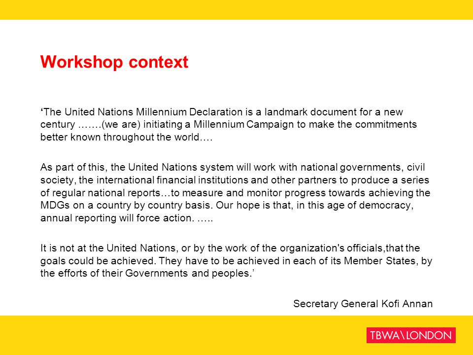 Workshop context The United Nations Millennium Declaration is a landmark document for a new century …….(we are) initiating a Millennium Campaign to ma