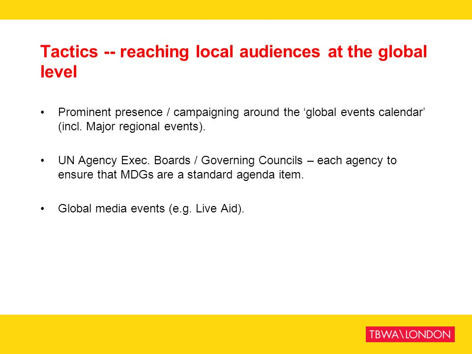 Tactics -- reaching local audiences at the global level Prominent presence / campaigning around the global events calendar (incl. Major regional event