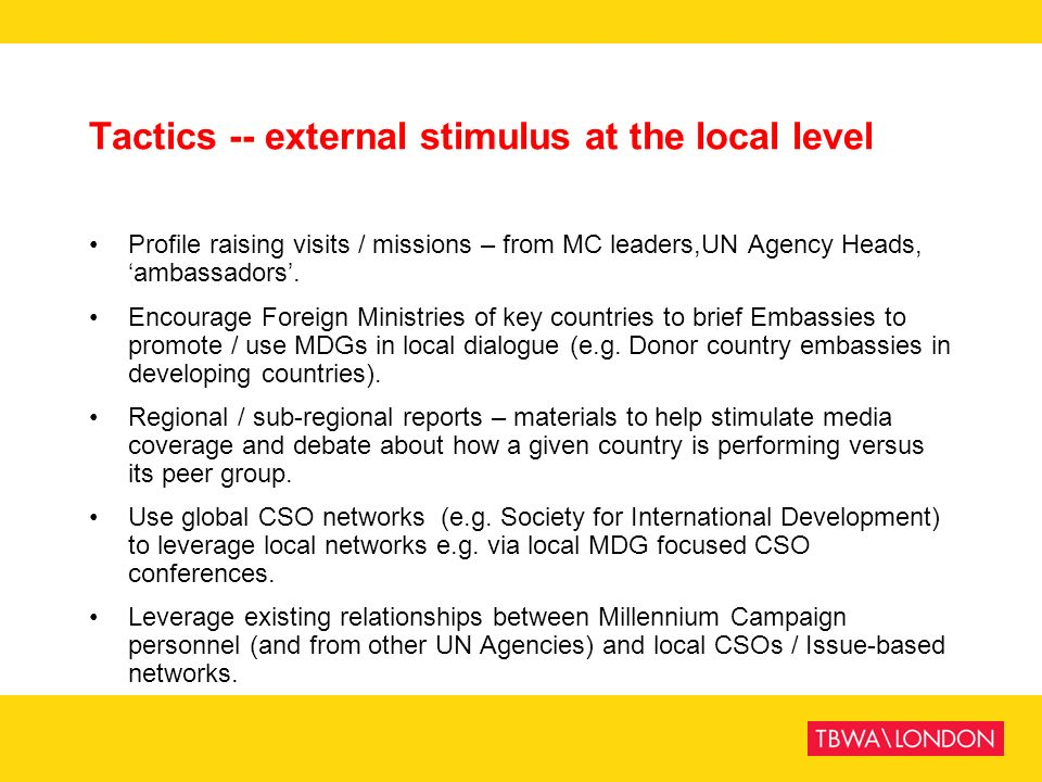 Tactics -- external stimulus at the local level Profile raising visits / missions – from MC leaders,UN Agency Heads, ambassadors. Encourage Foreign Mi