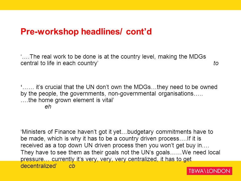 Pre-workshop headlines/ contd ….The real work to be done is at the country level, making the MDGs central to life in each country to …… its crucial th