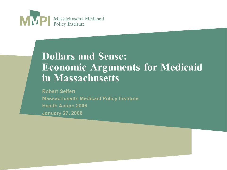 Dollars and Sense: Economic Arguments for Medicaid in Massachusetts Robert Seifert Massachusetts Medicaid Policy Institute Health Action 2006 January