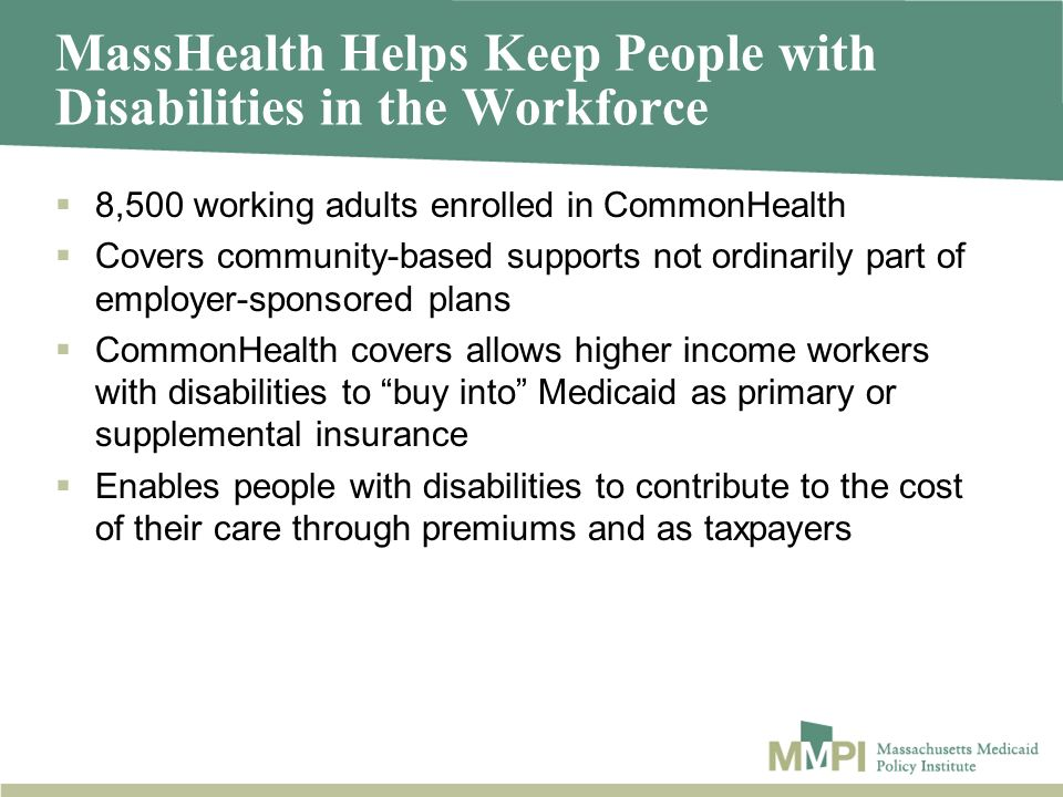 MassHealth Helps Keep People with Disabilities in the Workforce 8,500 working adults enrolled in CommonHealth Covers community-based supports not ordinarily part of employer-sponsored plans CommonHealth covers allows higher income workers with disabilities to buy into Medicaid as primary or supplemental insurance Enables people with disabilities to contribute to the cost of their care through premiums and as taxpayers