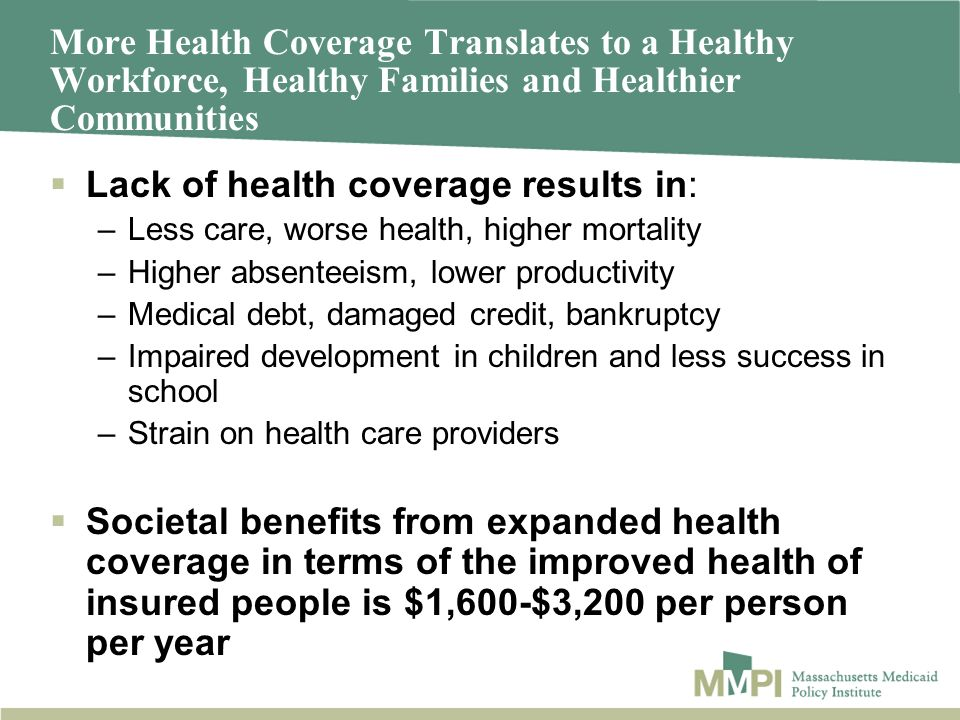 More Health Coverage Translates to a Healthy Workforce, Healthy Families and Healthier Communities Lack of health coverage results in: –Less care, wor
