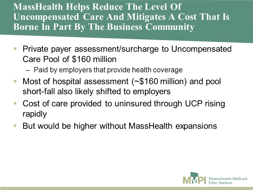 MassHealth Helps Reduce The Level Of Uncompensated Care And Mitigates A Cost That Is Borne In Part By The Business Community Private payer assessment/