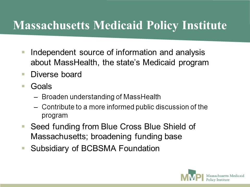 Massachusetts Medicaid Policy Institute Independent source of information and analysis about MassHealth, the states Medicaid program Diverse board Goals –Broaden understanding of MassHealth –Contribute to a more informed public discussion of the program Seed funding from Blue Cross Blue Shield of Massachusetts; broadening funding base Subsidiary of BCBSMA Foundation