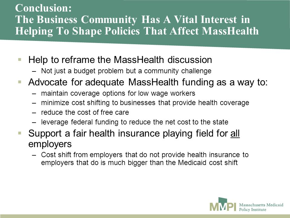 Conclusion: The Business Community Has A Vital Interest in Helping To Shape Policies That Affect MassHealth Help to reframe the MassHealth discussion –Not just a budget problem but a community challenge Advocate for adequate MassHealth funding as a way to: –maintain coverage options for low wage workers –minimize cost shifting to businesses that provide health coverage –reduce the cost of free care –leverage federal funding to reduce the net cost to the state Support a fair health insurance playing field for all employers –Cost shift from employers that do not provide health insurance to employers that do is much bigger than the Medicaid cost shift