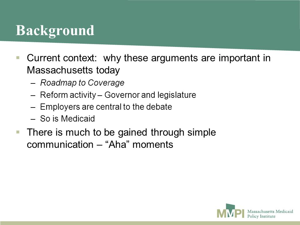 Background Current context: why these arguments are important in Massachusetts today –Roadmap to Coverage –Reform activity – Governor and legislature –Employers are central to the debate –So is Medicaid There is much to be gained through simple communication – Aha moments
