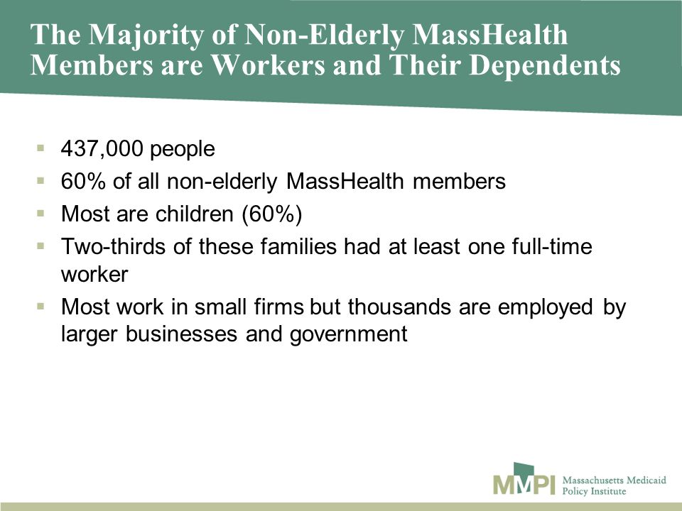 The Majority of Non-Elderly MassHealth Members are Workers and Their Dependents 437,000 people 60% of all non-elderly MassHealth members Most are chil