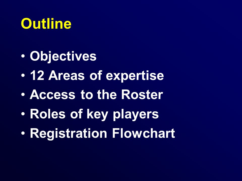 Outline Objectives 12 Areas of expertise Access to the Roster Roles of key players Registration Flowchart