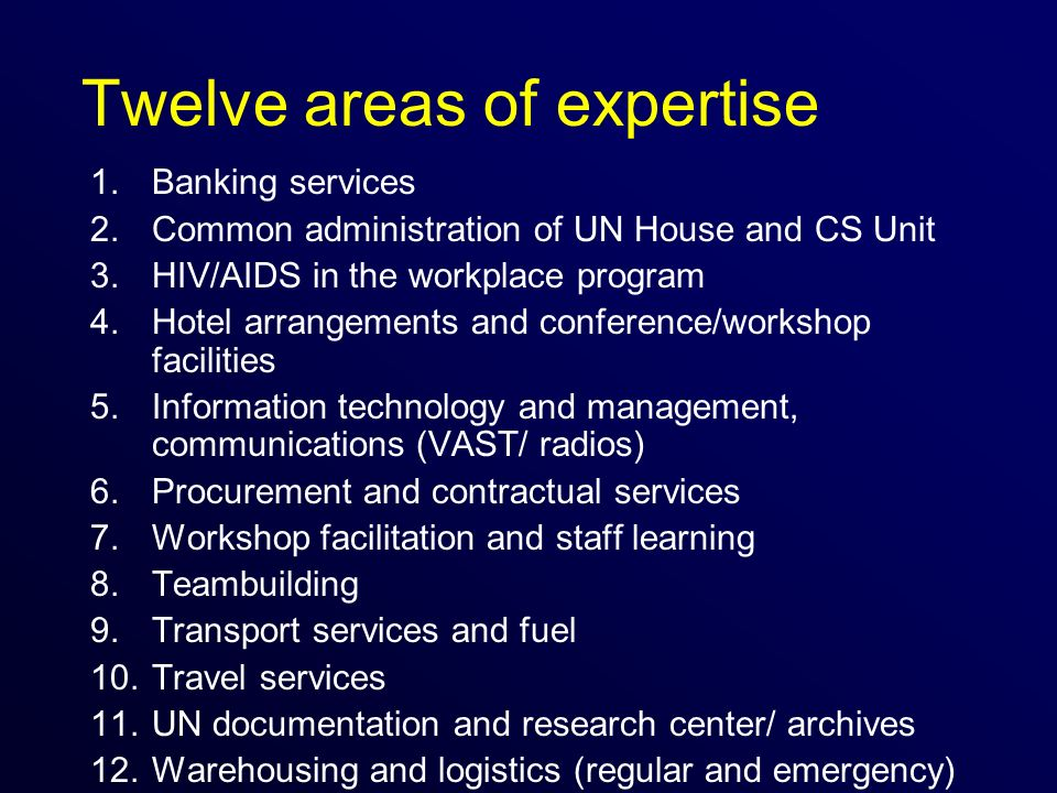 Twelve areas of expertise 1.Banking services 2.Common administration of UN House and CS Unit 3.HIV/AIDS in the workplace program 4.Hotel arrangements and conference/workshop facilities 5.Information technology and management, communications (VAST/ radios) 6.Procurement and contractual services 7.Workshop facilitation and staff learning 8.Teambuilding 9.Transport services and fuel 10.Travel services 11.UN documentation and research center/ archives 12.Warehousing and logistics (regular and emergency)