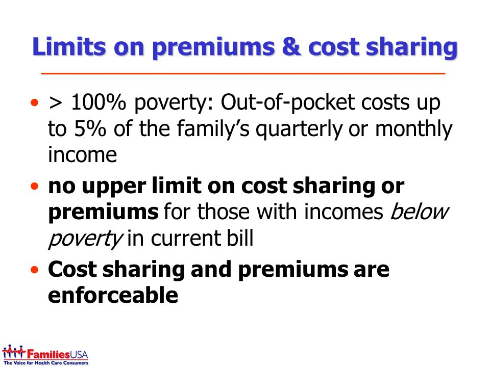 Limits on premiums & cost sharing > 100% poverty: Out-of-pocket costs up to 5% of the familys quarterly or monthly income no upper limit on cost sharing or premiums for those with incomes below poverty in current bill Cost sharing and premiums are enforceable