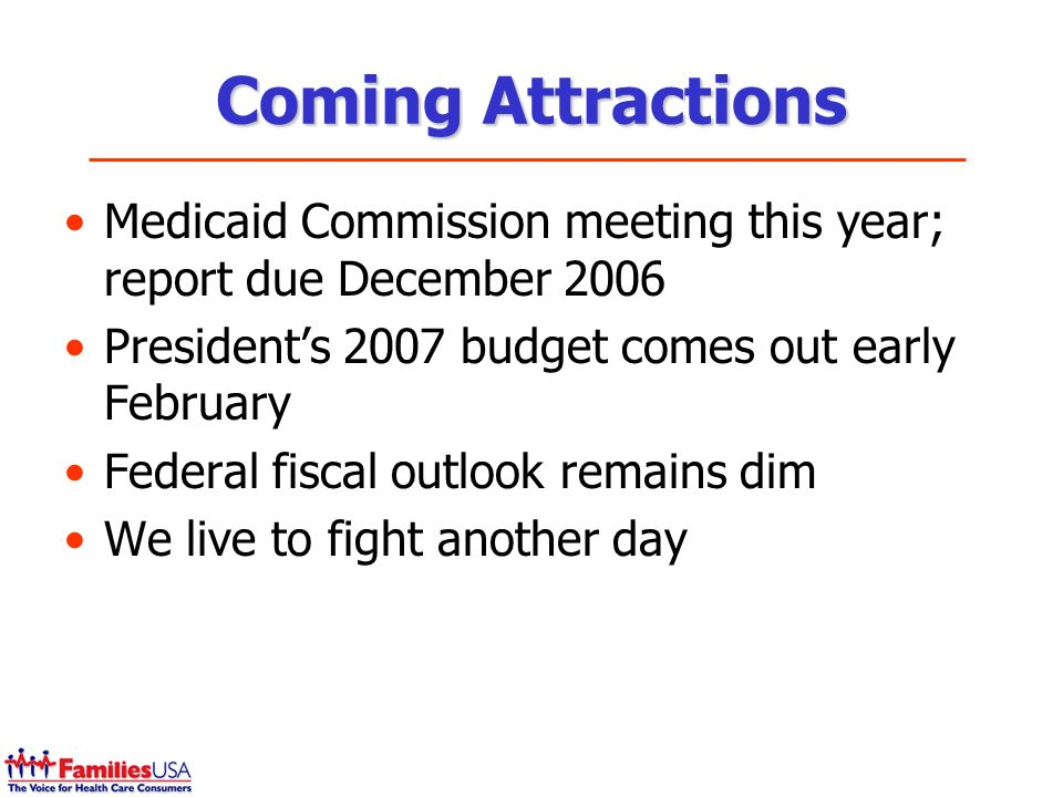 Coming Attractions Medicaid Commission meeting this year; report due December 2006 Presidents 2007 budget comes out early February Federal fiscal outlook remains dim We live to fight another day