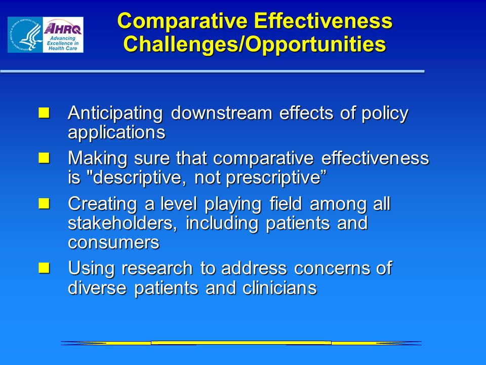 Comparative Effectiveness Challenges/Opportunities Anticipating downstream effects of policy applications Anticipating downstream effects of policy ap