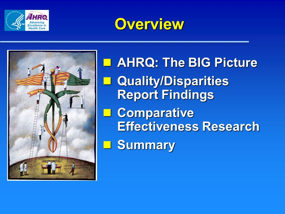 Overview AHRQ: The BIG Picture AHRQ: The BIG Picture Quality/Disparities Report Findings Quality/Disparities Report Findings Comparative Effectiveness