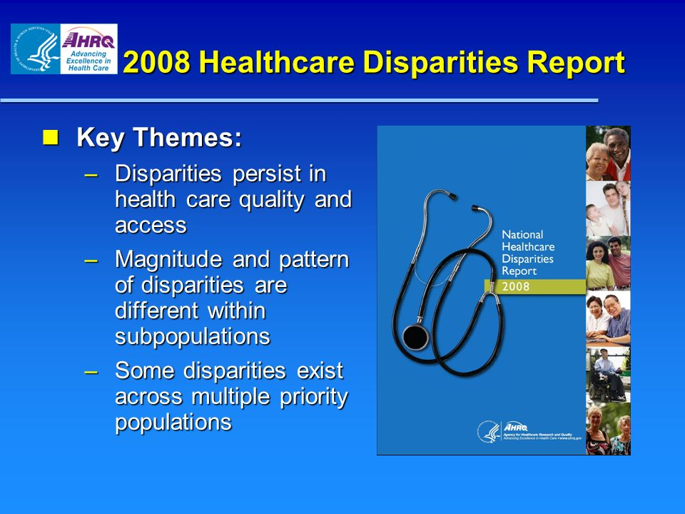 2008 Healthcare Disparities Report Key Themes: Key Themes: – Disparities persist in health care quality and access – Magnitude and pattern of disparit