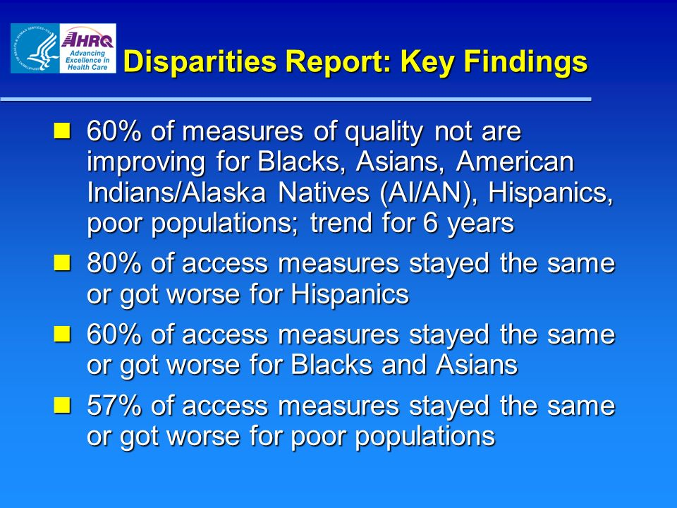 Disparities Report: Key Findings 60% of measures of quality not are improving for Blacks, Asians, American Indians/Alaska Natives (AI/AN), Hispanics,