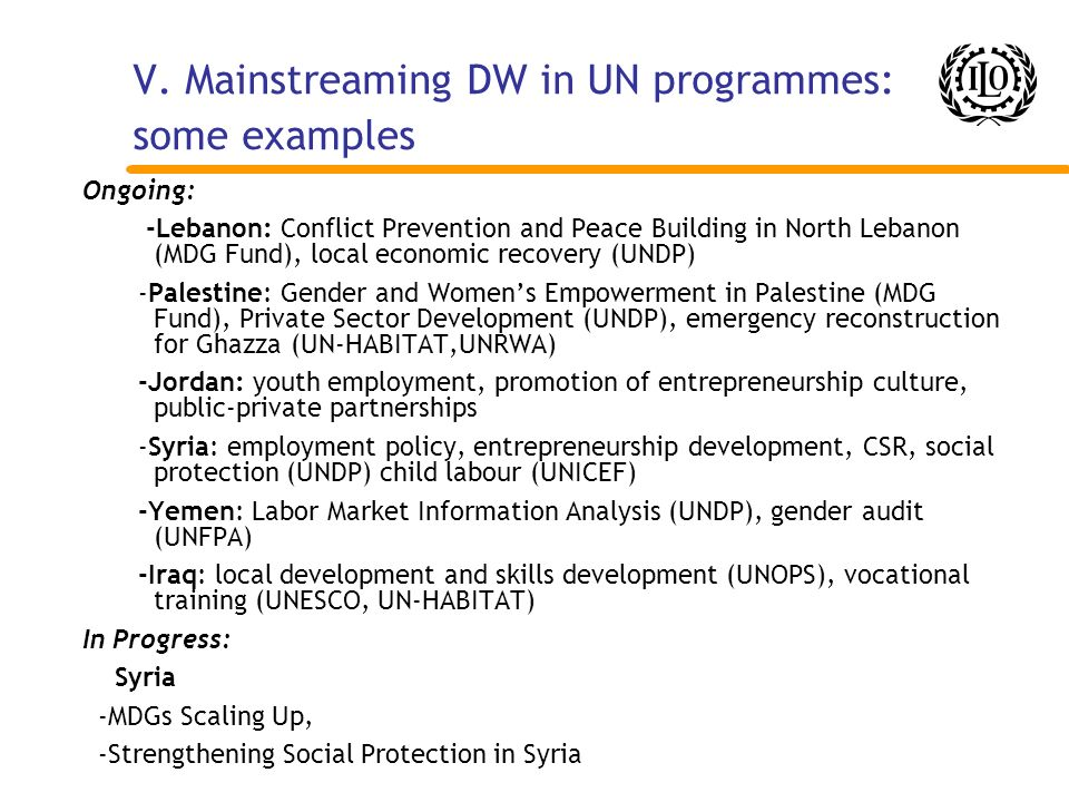V. Mainstreaming DW in UN programmes: some examples Ongoing: -Lebanon: Conflict Prevention and Peace Building in North Lebanon (MDG Fund), local econo