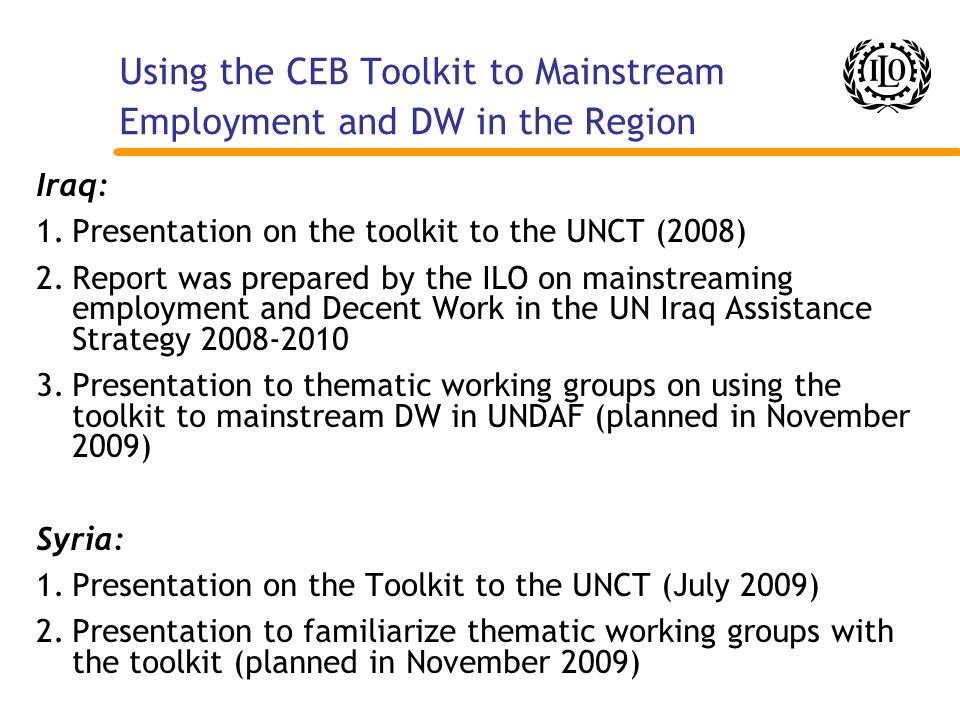 Using the CEB Toolkit to Mainstream Employment and DW in the Region Iraq: 1.Presentation on the toolkit to the UNCT (2008) 2.Report was prepared by th