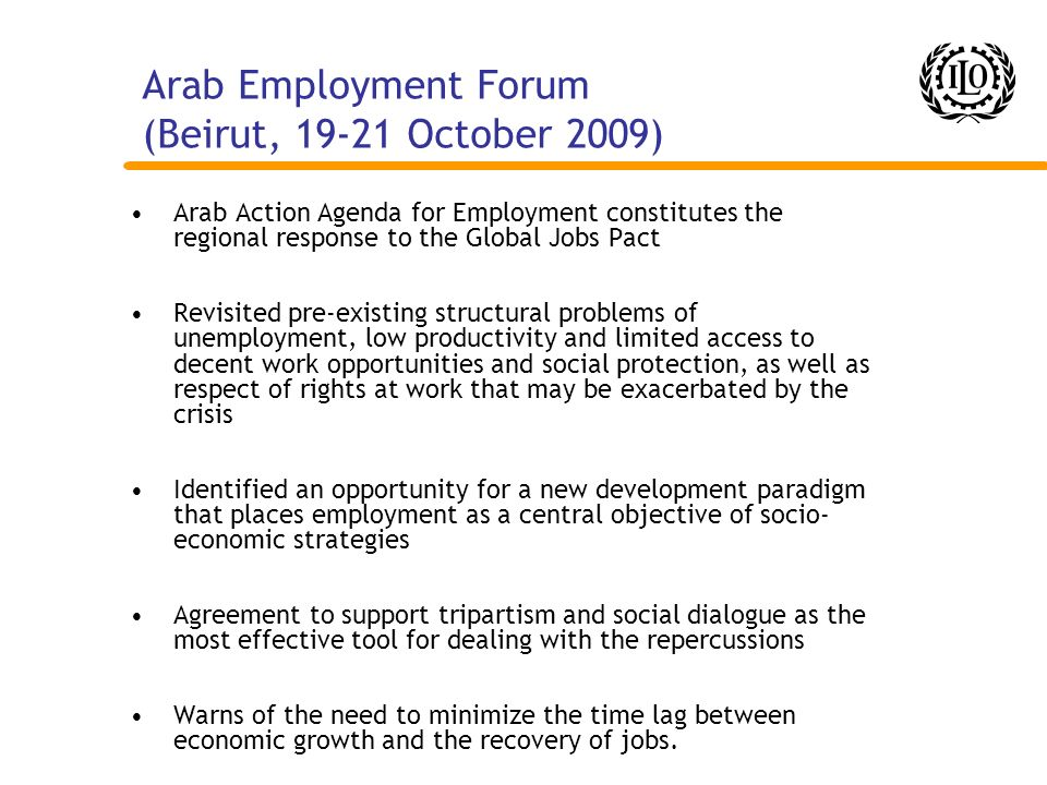 Arab Employment Forum (Beirut, 19-21 October 2009) Arab Action Agenda for Employment constitutes the regional response to the Global Jobs Pact Revisit