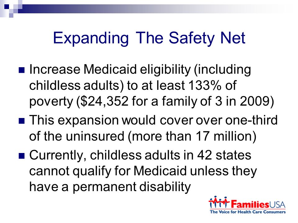 Expanding The Safety Net Increase Medicaid eligibility (including childless adults) to at least 133% of poverty ($24,352 for a family of 3 in 2009) This expansion would cover over one-third of the uninsured (more than 17 million) Currently, childless adults in 42 states cannot qualify for Medicaid unless they have a permanent disability