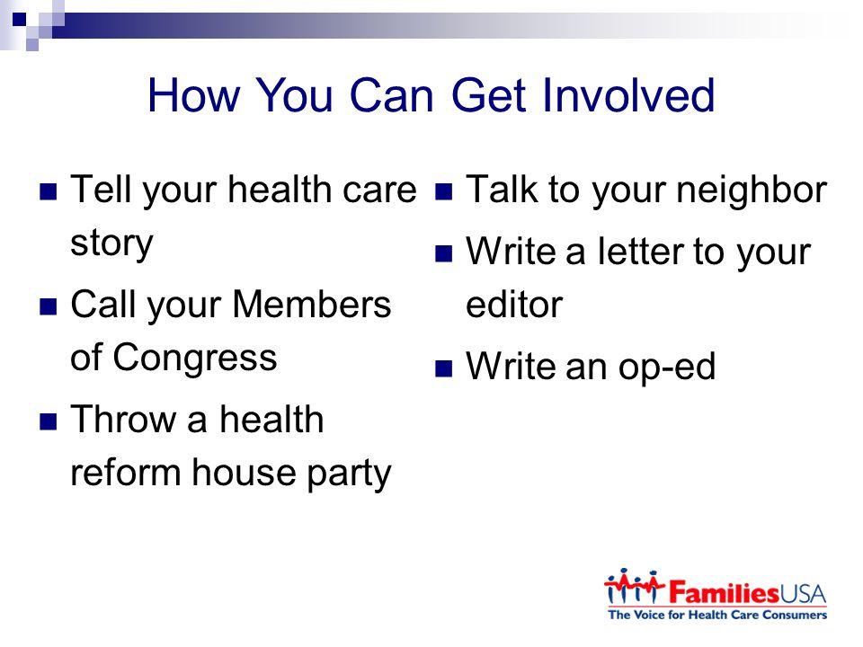 How You Can Get Involved Tell your health care story Call your Members of Congress Throw a health reform house party Talk to your neighbor Write a letter to your editor Write an op-ed