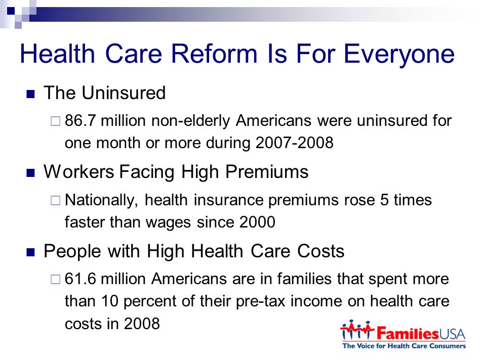 Health Care Reform Is For Everyone The Uninsured 86.7 million non-elderly Americans were uninsured for one month or more during Workers Facing High Premiums Nationally, health insurance premiums rose 5 times faster than wages since 2000 People with High Health Care Costs 61.6 million Americans are in families that spent more than 10 percent of their pre-tax income on health care costs in 2008