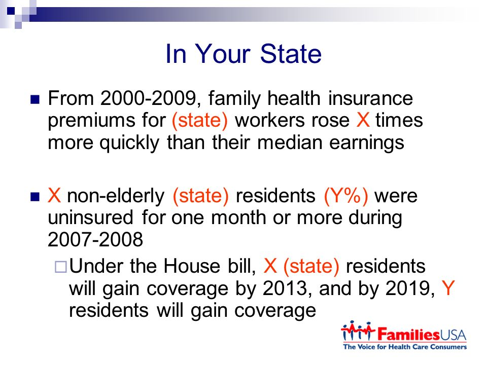 In Your State From , family health insurance premiums for (state) workers rose X times more quickly than their median earnings X non-elderly (state) residents (Y%) were uninsured for one month or more during Under the House bill, X (state) residents will gain coverage by 2013, and by 2019, Y residents will gain coverage