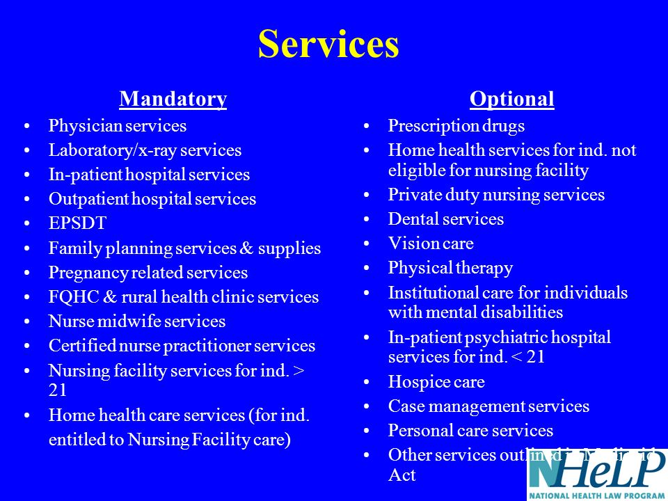 Services Mandatory Physician services Laboratory/x-ray services In-patient hospital services Outpatient hospital services EPSDT Family planning services & supplies Pregnancy related services FQHC & rural health clinic services Nurse midwife services Certified nurse practitioner services Nursing facility services for ind.