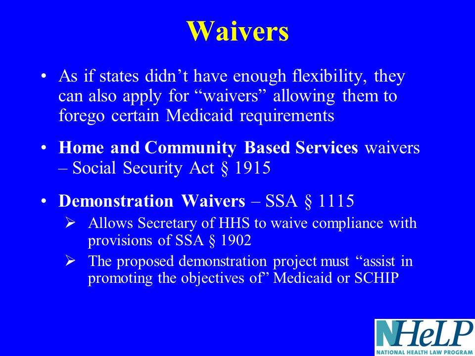 Waivers As if states didnt have enough flexibility, they can also apply for waivers allowing them to forego certain Medicaid requirements Home and Community Based Services waivers – Social Security Act § 1915 Demonstration Waivers – SSA § 1115 Allows Secretary of HHS to waive compliance with provisions of SSA § 1902 The proposed demonstration project must assist in promoting the objectives of Medicaid or SCHIP
