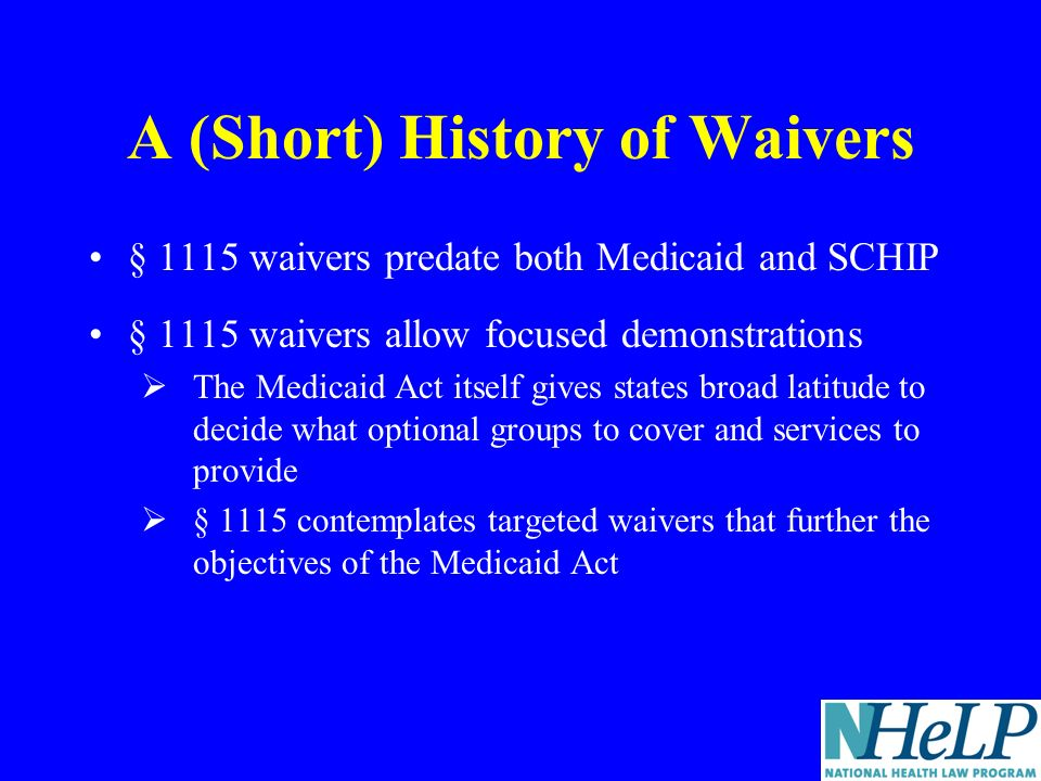 A (Short) History of Waivers § 1115 waivers predate both Medicaid and SCHIP § 1115 waivers allow focused demonstrations The Medicaid Act itself gives states broad latitude to decide what optional groups to cover and services to provide § 1115 contemplates targeted waivers that further the objectives of the Medicaid Act