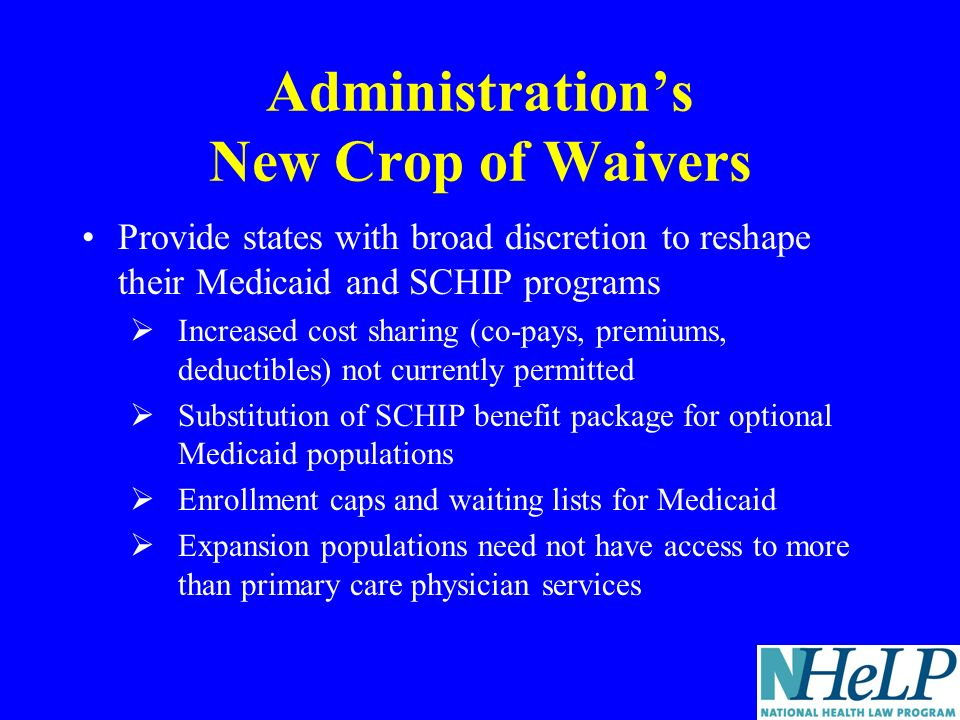 Administrations New Crop of Waivers Provide states with broad discretion to reshape their Medicaid and SCHIP programs Increased cost sharing (co-pays, premiums, deductibles) not currently permitted Substitution of SCHIP benefit package for optional Medicaid populations Enrollment caps and waiting lists for Medicaid Expansion populations need not have access to more than primary care physician services
