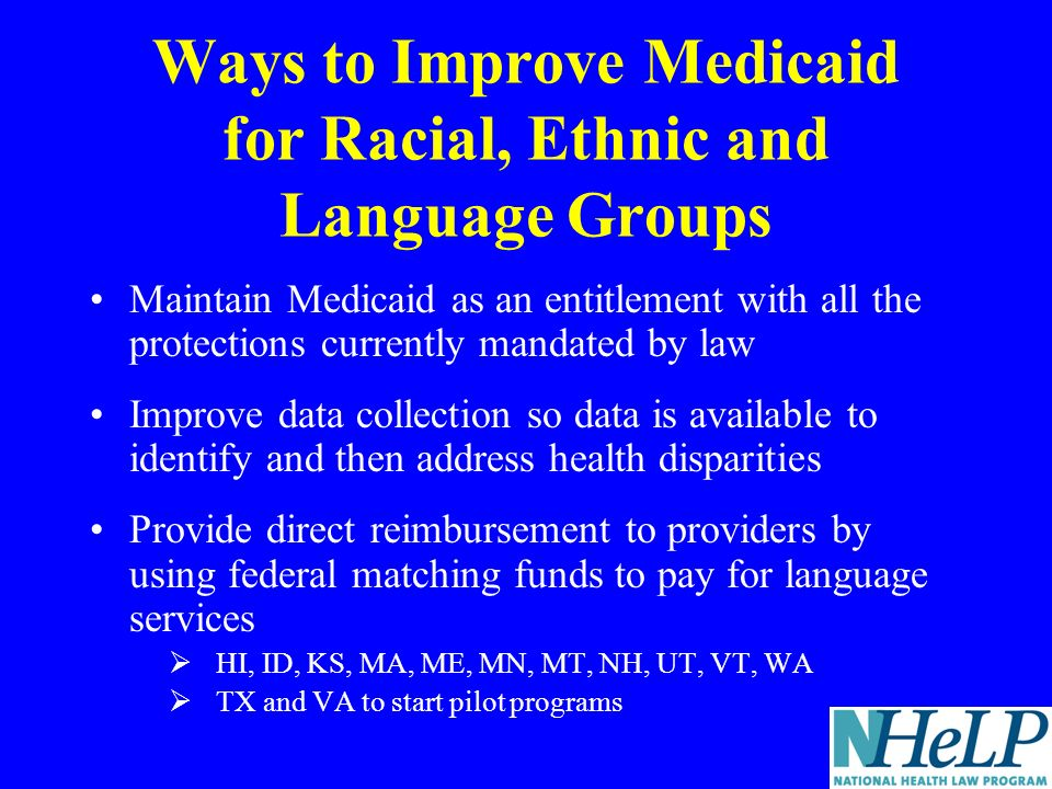 Ways to Improve Medicaid for Racial, Ethnic and Language Groups Maintain Medicaid as an entitlement with all the protections currently mandated by law Improve data collection so data is available to identify and then address health disparities Provide direct reimbursement to providers by using federal matching funds to pay for language services HI, ID, KS, MA, ME, MN, MT, NH, UT, VT, WA TX and VA to start pilot programs