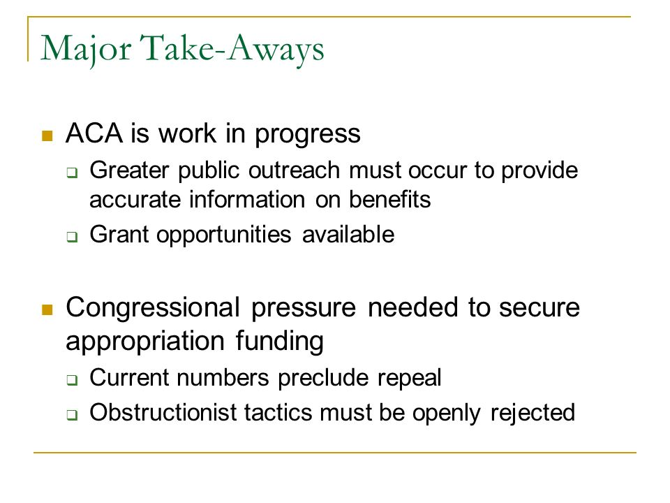 Major Take-Aways ACA is work in progress Greater public outreach must occur to provide accurate information on benefits Grant opportunities available Congressional pressure needed to secure appropriation funding Current numbers preclude repeal Obstructionist tactics must be openly rejected