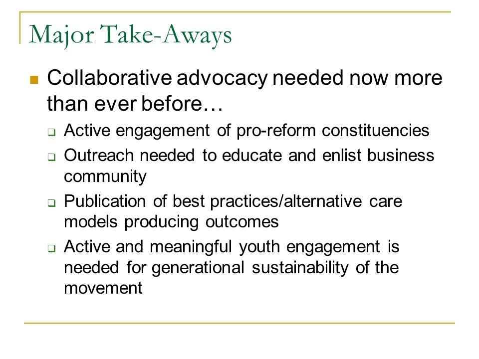 Major Take-Aways Collaborative advocacy needed now more than ever before… Active engagement of pro-reform constituencies Outreach needed to educate and enlist business community Publication of best practices/alternative care models producing outcomes Active and meaningful youth engagement is needed for generational sustainability of the movement