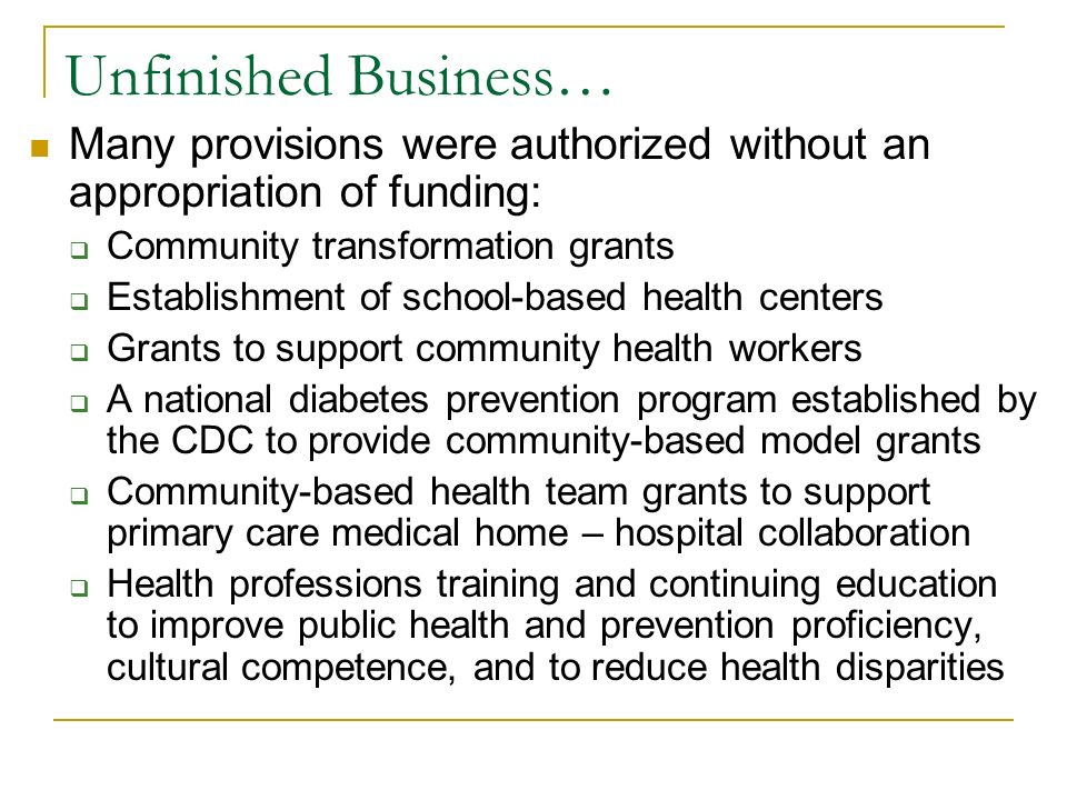 Unfinished Business… Many provisions were authorized without an appropriation of funding: Community transformation grants Establishment of school-based health centers Grants to support community health workers A national diabetes prevention program established by the CDC to provide community-based model grants Community-based health team grants to support primary care medical home – hospital collaboration Health professions training and continuing education to improve public health and prevention proficiency, cultural competence, and to reduce health disparities
