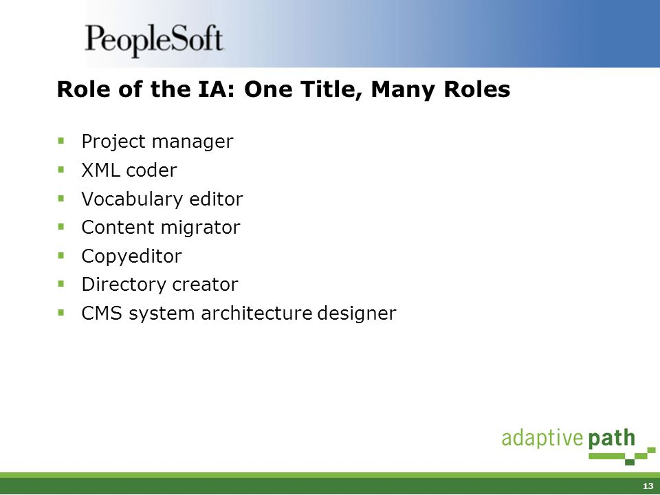 13 Role of the IA: One Title, Many Roles Project manager XML coder Vocabulary editor Content migrator Copyeditor Directory creator CMS system architec