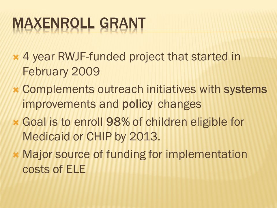 4 year RWJF-funded project that started in February 2009 Complements outreach initiatives with systems improvements and policy changes Goal is to enro