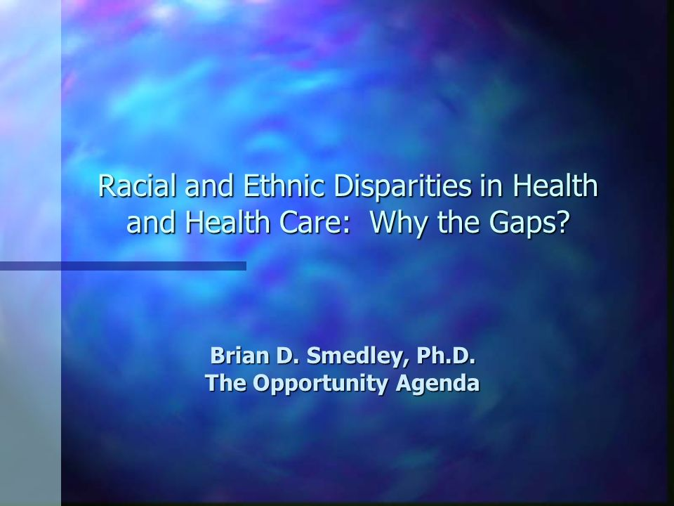 Racial and Ethnic Disparities in Health and Health Care: Why the Gaps? Brian D. Smedley, Ph.D. The Opportunity Agenda