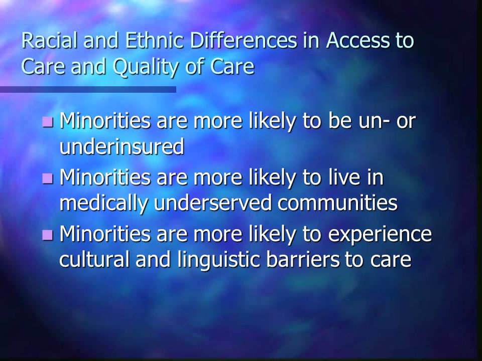 Racial and Ethnic Differences in Access to Care and Quality of Care Minorities are more likely to be un- or underinsured Minorities are more likely to