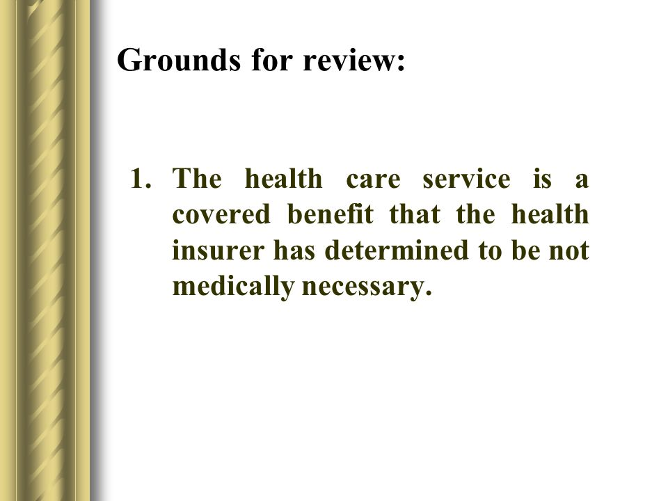 Grounds for review: 1.The health care service is a covered benefit that the health insurer has determined to be not medically necessary.